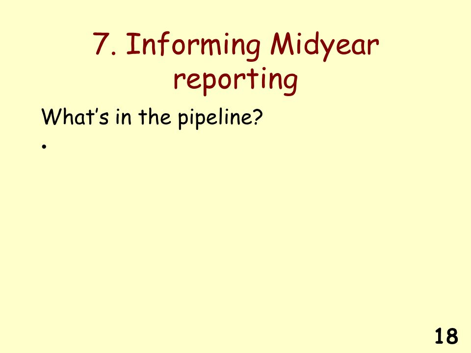 18 7. Informing Midyear reporting Whats in the pipeline