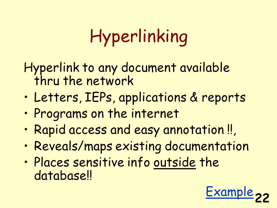 22 Hyperlinking Hyperlink to any document available thru the network Letters, IEPs, applications & reports Programs on the internet Rapid access and easy annotation !!, Reveals/maps existing documentation Places sensitive info outside the database!.