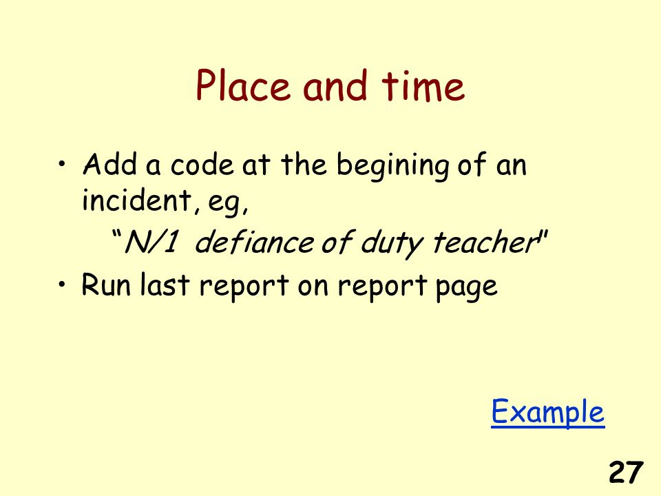 27 Place and time Add a code at the begining of an incident, eg, N/1 defiance of duty teacher Run last report on report page Example