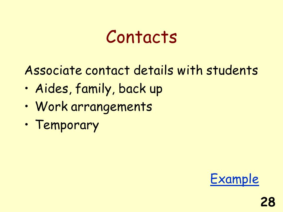 28 Contacts Associate contact details with students Aides, family, back up Work arrangements Temporary Example