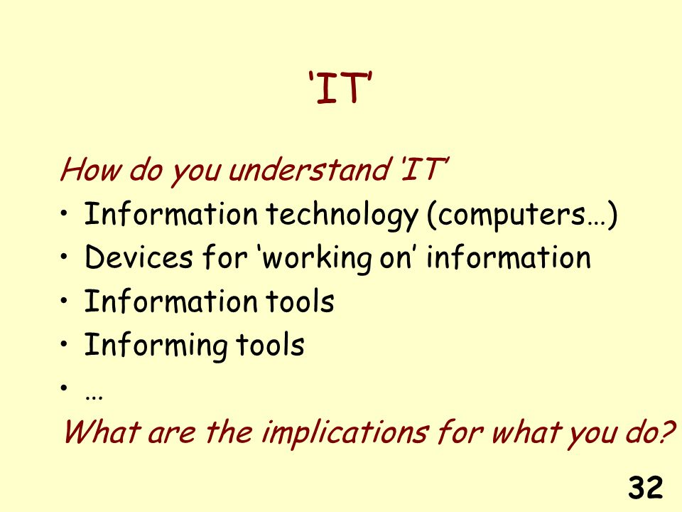 32 IT How do you understand IT Information technology (computers…) Devices for working on information Information tools Informing tools … What are the implications for what you do