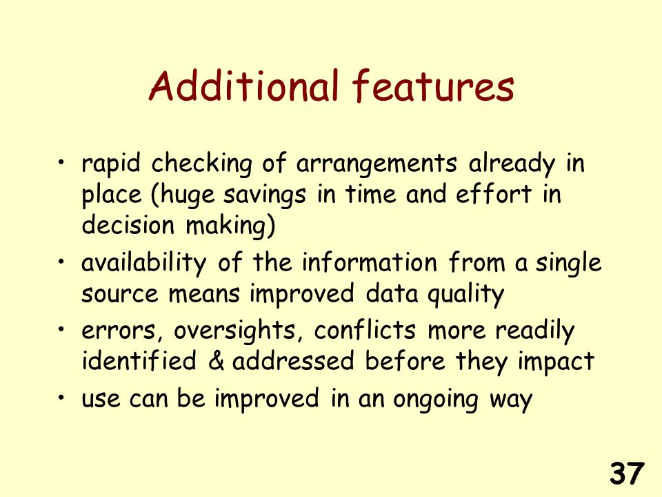 37 Additional features rapid checking of arrangements already in place (huge savings in time and effort in decision making) availability of the information from a single source means improved data quality errors, oversights, conflicts more readily identified & addressed before they impact use can be improved in an ongoing way