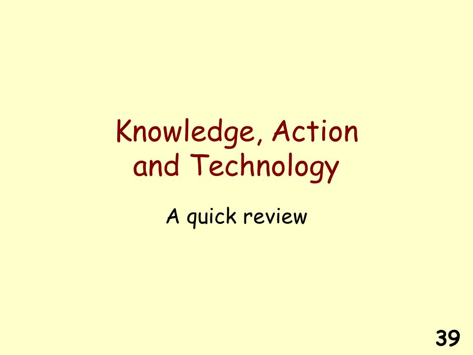 39 Knowledge, Action and Technology A quick review