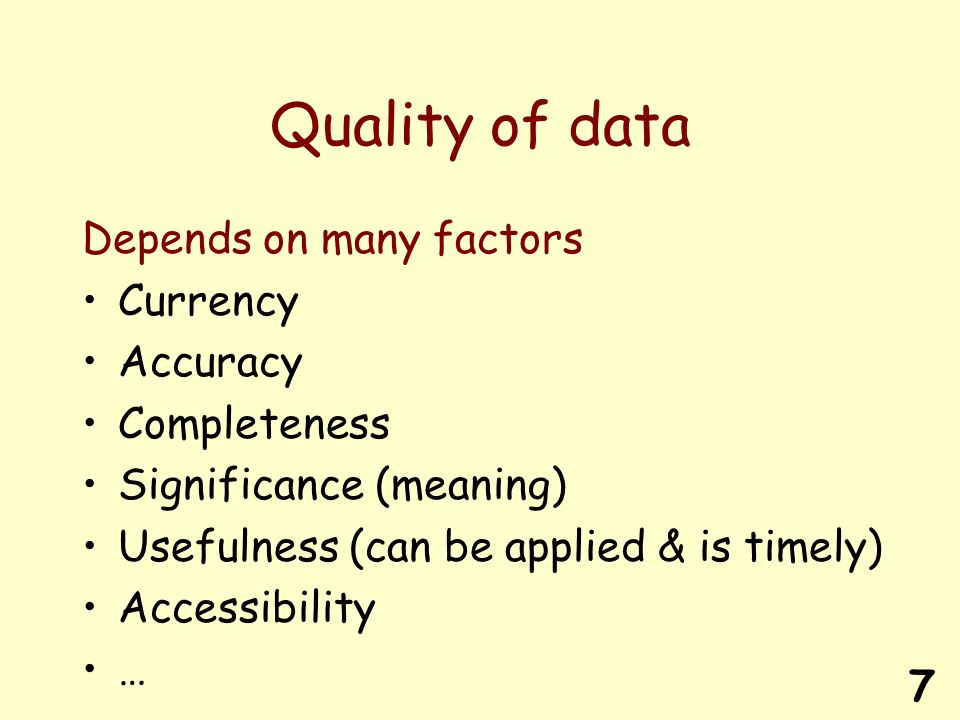 7 Quality of data Depends on many factors Currency Accuracy Completeness Significance (meaning) Usefulness (can be applied & is timely) Accessibility …