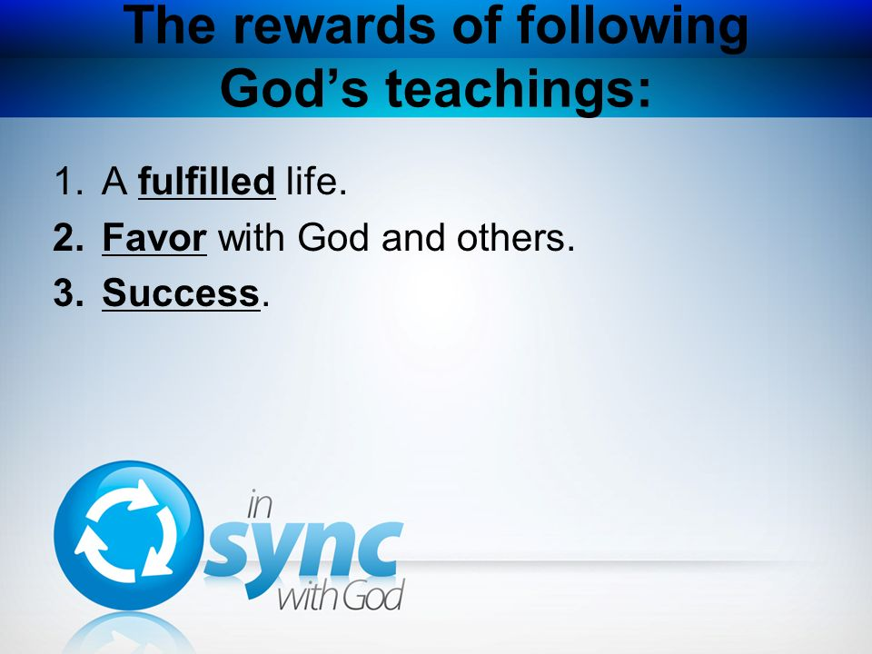 The rewards of following Gods teachings: 1.A fulfilled life. 2.Favor with God and others. 3.Success.