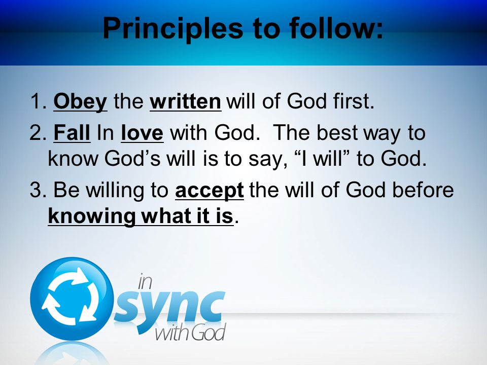 Principles to follow: 1. Obey the written will of God first. 2. Fall In love with God. The best way to know Gods will is to say, I will to God. 3. Be