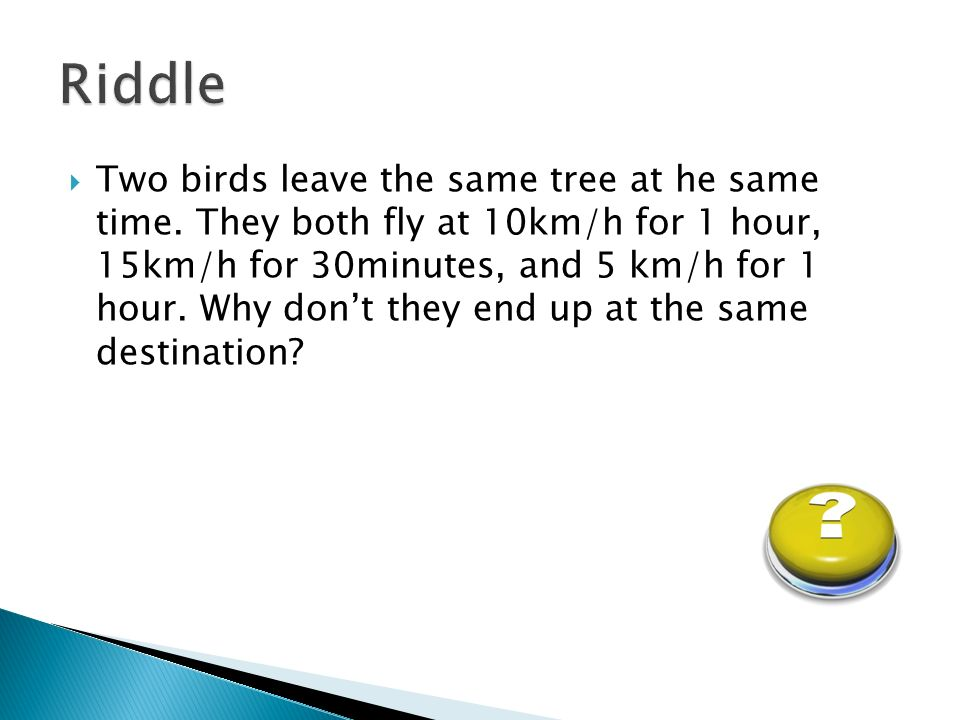 Two birds leave the same tree at he same time. They both fly at 10km/h for 1 hour, 15km/h for 30minutes, and 5 km/h for 1 hour. Why dont they end up a