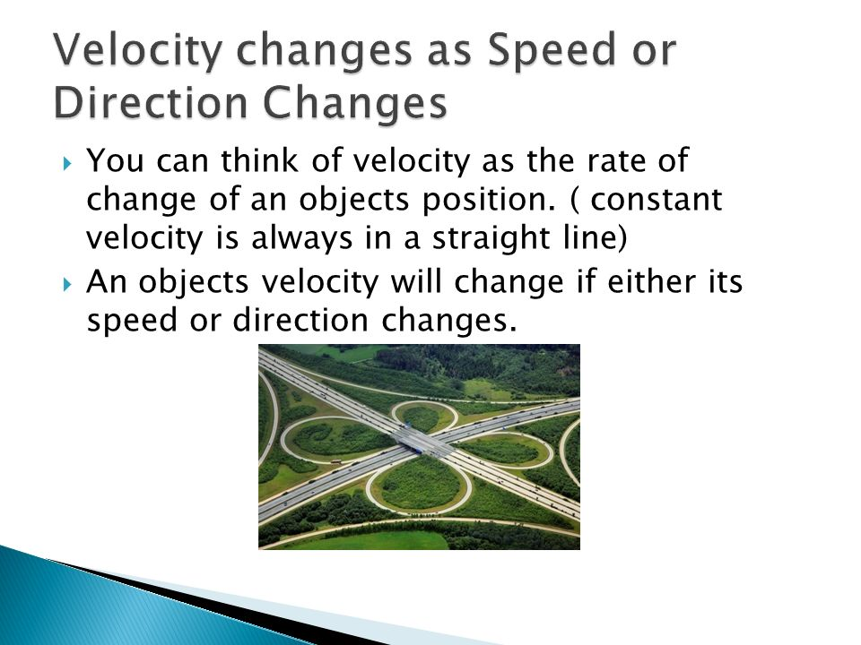 You can think of velocity as the rate of change of an objects position. ( constant velocity is always in a straight line) An objects velocity will cha