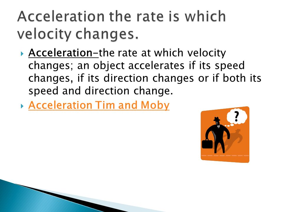 Acceleration-the rate at which velocity changes; an object accelerates if its speed changes, if its direction changes or if both its speed and directi
