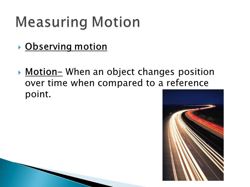 Observing motion Motion- When an object changes position over time when compared to a reference point.