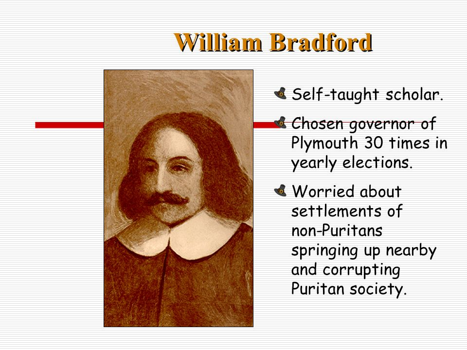 William Bradford Self-taught scholar. Chosen governor of Plymouth 30 times in yearly elections.