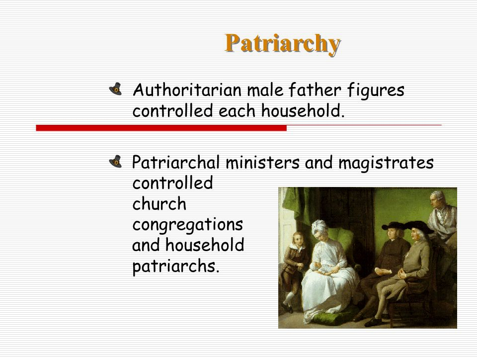 Patriarchy Authoritarian male father figures controlled each household. Patriarchal ministers and magistrates controlled church congregations and hous