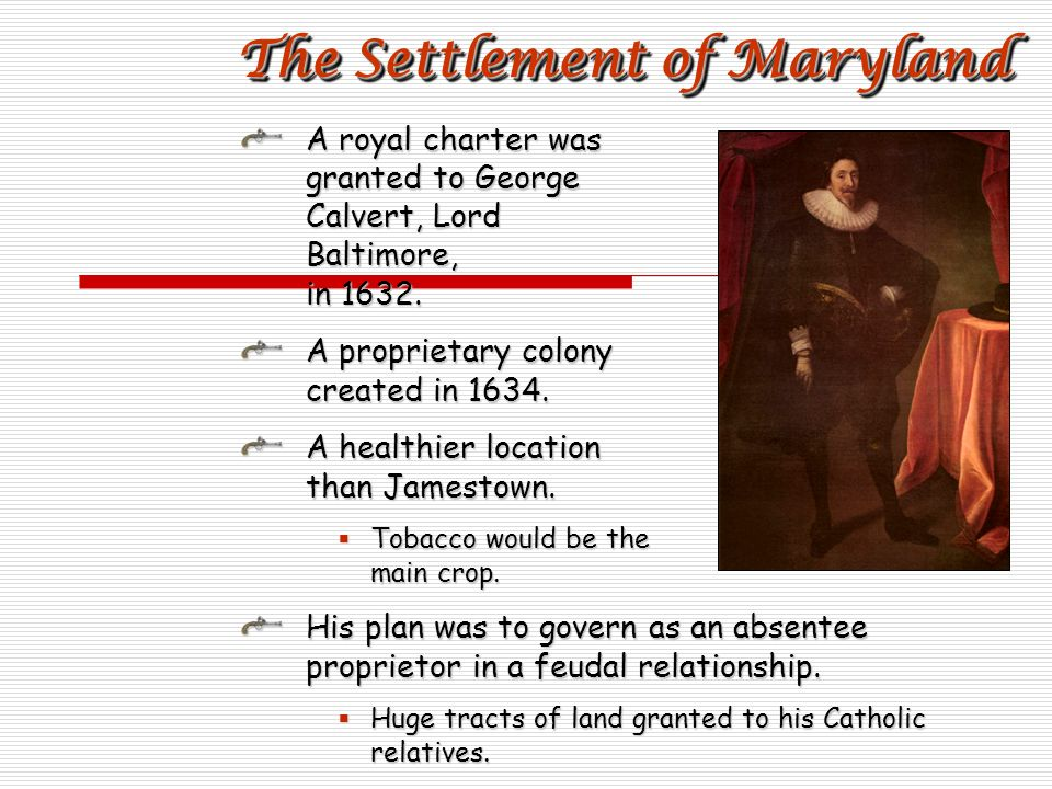 A royal charter was granted to George Calvert, Lord Baltimore, in 1632. A proprietary colony created in 1634. A healthier location than Jamestown. Tob