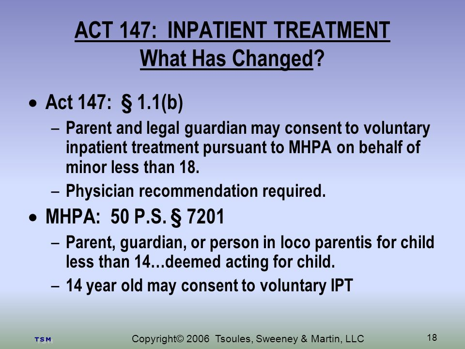 Copyright© 2006 Tsoules, Sweeney & Martin, LLC 18 ACT 147: INPATIENT TREATMENT What Has Changed.