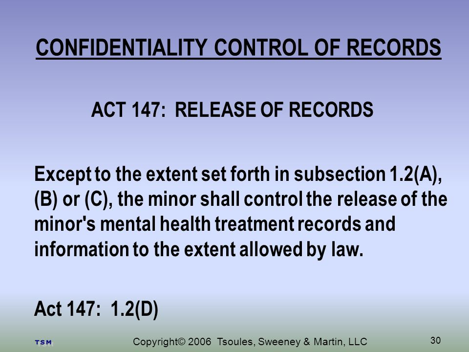 Copyright© 2006 Tsoules, Sweeney & Martin, LLC 30 CONFIDENTIALITY CONTROL OF RECORDS ACT 147: RELEASE OF RECORDS Except to the extent set forth in subsection 1.2(A), (B) or (C), the minor shall control the release of the minor s mental health treatment records and information to the extent allowed by law.