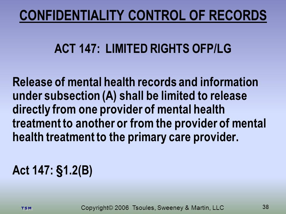 Copyright© 2006 Tsoules, Sweeney & Martin, LLC 38 CONFIDENTIALITY CONTROL OF RECORDS ACT 147: LIMITED RIGHTS OFP/LG Release of mental health records and information under subsection (A) shall be limited to release directly from one provider of mental health treatment to another or from the provider of mental health treatment to the primary care provider.