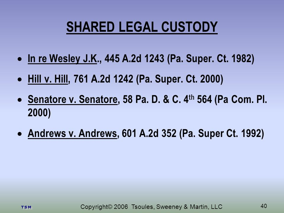 Copyright© 2006 Tsoules, Sweeney & Martin, LLC 40 SHARED LEGAL CUSTODY In re Wesley J.K., 445 A.2d 1243 (Pa.