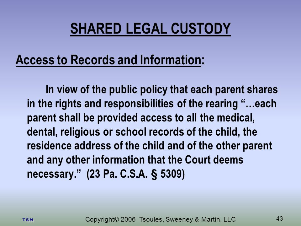 Copyright© 2006 Tsoules, Sweeney & Martin, LLC 43 SHARED LEGAL CUSTODY Access to Records and Information: In view of the public policy that each parent shares in the rights and responsibilities of the rearing …each parent shall be provided access to all the medical, dental, religious or school records of the child, the residence address of the child and of the other parent and any other information that the Court deems necessary.