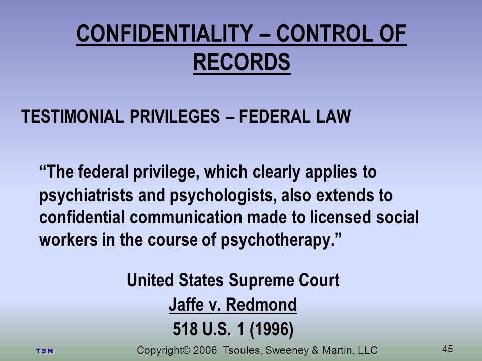 Copyright© 2006 Tsoules, Sweeney & Martin, LLC 45 CONFIDENTIALITY – CONTROL OF RECORDS TESTIMONIAL PRIVILEGES – FEDERAL LAW The federal privilege, which clearly applies to psychiatrists and psychologists, also extends to confidential communication made to licensed social workers in the course of psychotherapy.