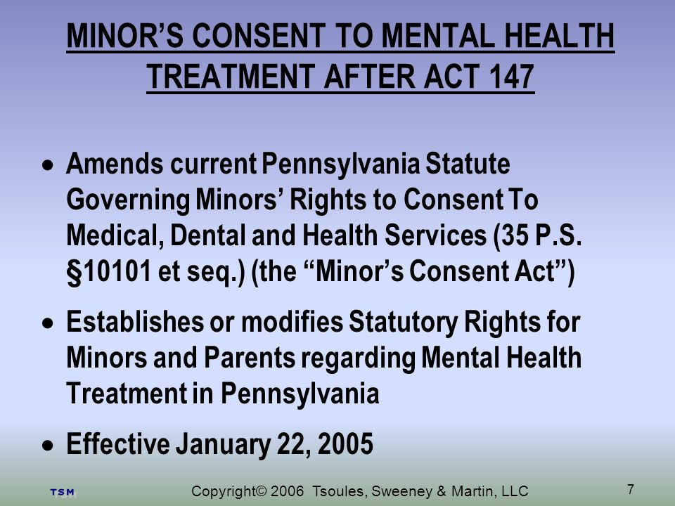 Copyright© 2006 Tsoules, Sweeney & Martin, LLC 7 MINORS CONSENT TO MENTAL HEALTH TREATMENT AFTER ACT 147 Amends current Pennsylvania Statute Governing Minors Rights to Consent To Medical, Dental and Health Services (35 P.S.