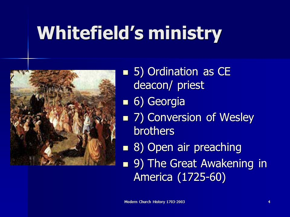 Modern Church History Whitefields ministry 5) Ordination as CE deacon/ priest 5) Ordination as CE deacon/ priest 6) Georgia 6) Georgia 7) Conversion of Wesley brothers 7) Conversion of Wesley brothers 8) Open air preaching 8) Open air preaching 9) The Great Awakening in America ( ) 9) The Great Awakening in America ( )