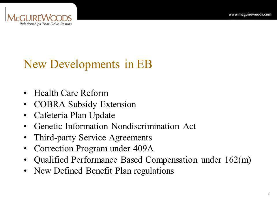 2 New Developments in EB Health Care Reform COBRA Subsidy Extension Cafeteria Plan Update Genetic Information Nondiscrimination Act Third-party Service Agreements Correction Program under 409A Qualified Performance Based Compensation under 162(m) New Defined Benefit Plan regulations
