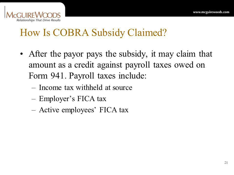 21 How Is COBRA Subsidy Claimed? After the payor pays the subsidy, it may claim that amount as a credit against payroll taxes owed on Form 941. Payrol
