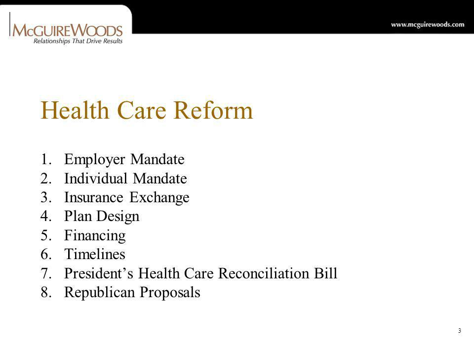 3 Health Care Reform 1.Employer Mandate 2.Individual Mandate 3.Insurance Exchange 4.Plan Design 5.Financing 6.Timelines 7.Presidents Health Care Reconciliation Bill 8.Republican Proposals