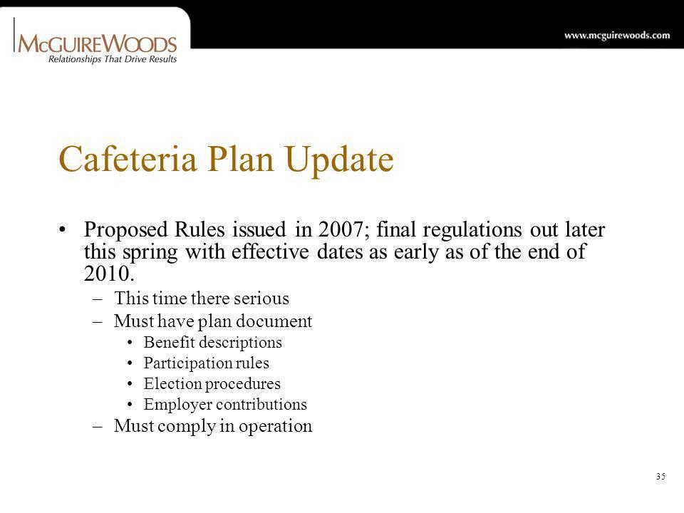 35 Cafeteria Plan Update Proposed Rules issued in 2007; final regulations out later this spring with effective dates as early as of the end of 2010.