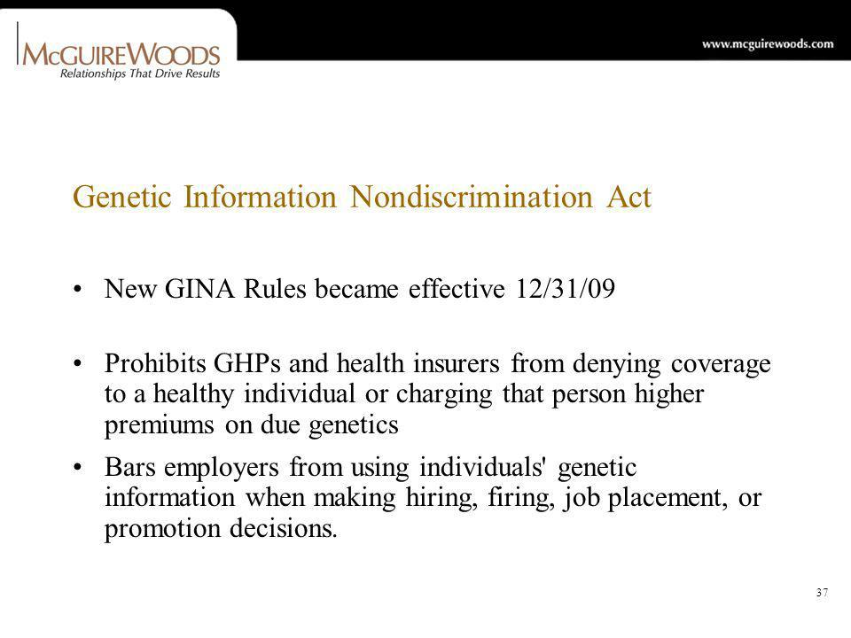 37 Genetic Information Nondiscrimination Act New GINA Rules became effective 12/31/09 Prohibits GHPs and health insurers from denying coverage to a healthy individual or charging that person higher premiums on due genetics Bars employers from using individuals genetic information when making hiring, firing, job placement, or promotion decisions.