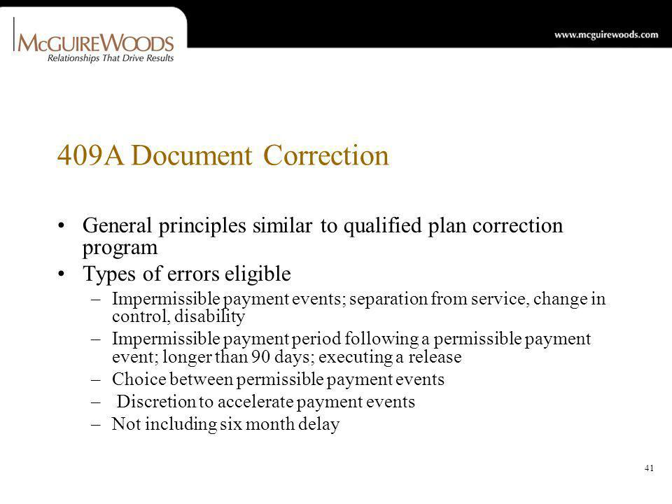 41 409A Document Correction General principles similar to qualified plan correction program Types of errors eligible –Impermissible payment events; separation from service, change in control, disability –Impermissible payment period following a permissible payment event; longer than 90 days; executing a release –Choice between permissible payment events – Discretion to accelerate payment events –Not including six month delay