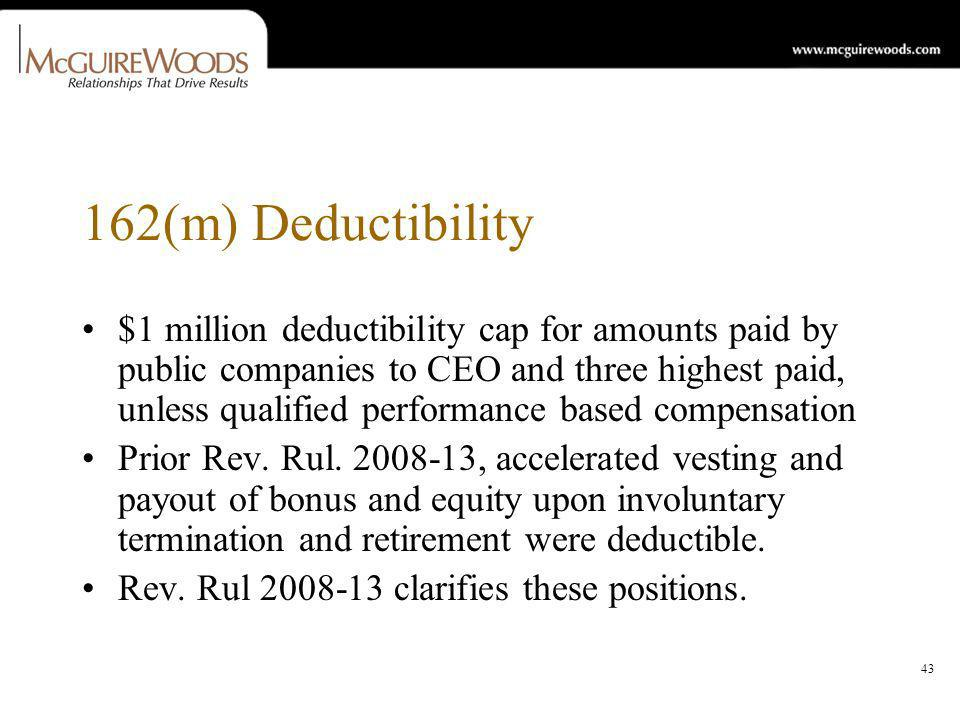 43 162(m) Deductibility $1 million deductibility cap for amounts paid by public companies to CEO and three highest paid, unless qualified performance based compensation Prior Rev.