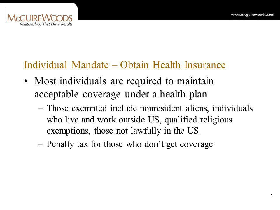 5 Individual Mandate – Obtain Health Insurance Most individuals are required to maintain acceptable coverage under a health plan –Those exempted include nonresident aliens, individuals who live and work outside US, qualified religious exemptions, those not lawfully in the US.