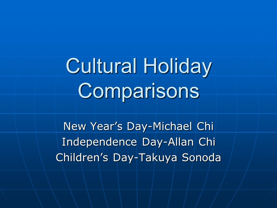Cultural Holiday Comparisons New Years Day-Michael Chi Independence Day-Allan Chi Childrens Day-Takuya Sonoda