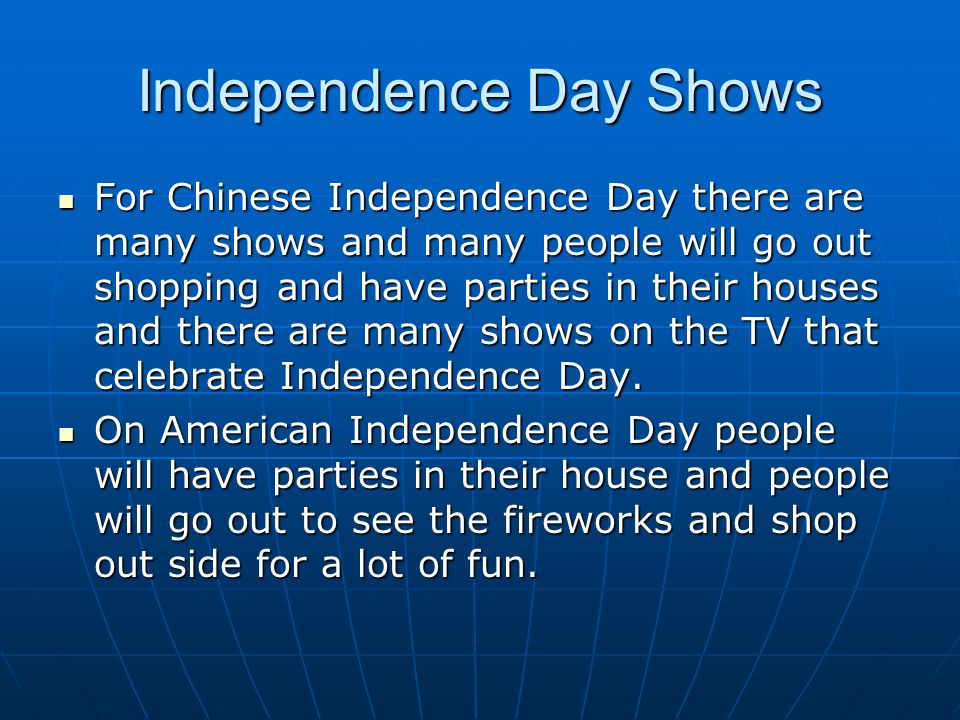 Independence Day Shows For Chinese Independence Day there are many shows and many people will go out shopping and have parties in their houses and there are many shows on the TV that celebrate Independence Day.