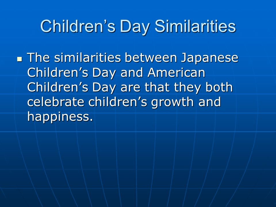 Childrens Day Similarities The similarities between Japanese Childrens Day and American Childrens Day are that they both celebrate childrens growth and happiness.