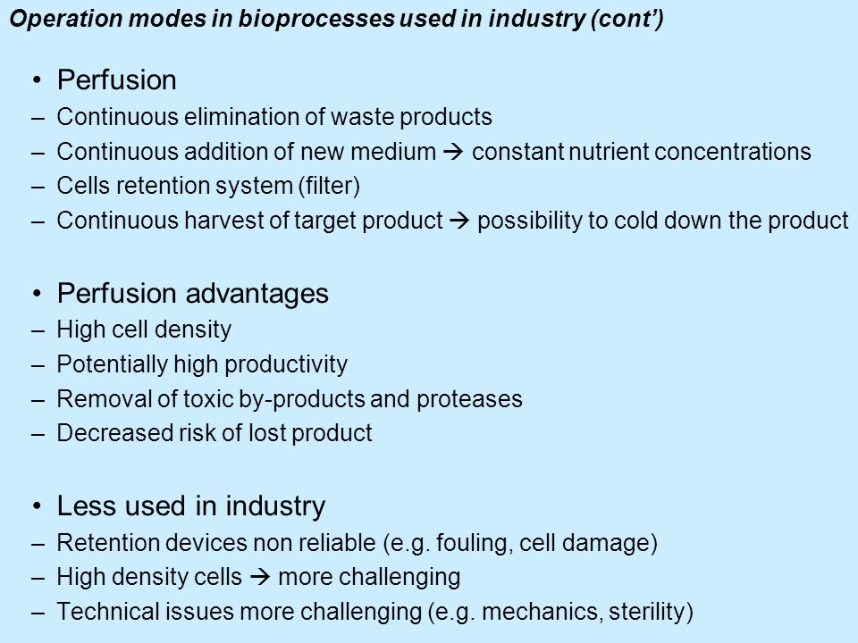 Operation modes in bioprocesses used in industry (cont) Perfusion –Continuous elimination of waste products –Continuous addition of new medium constan