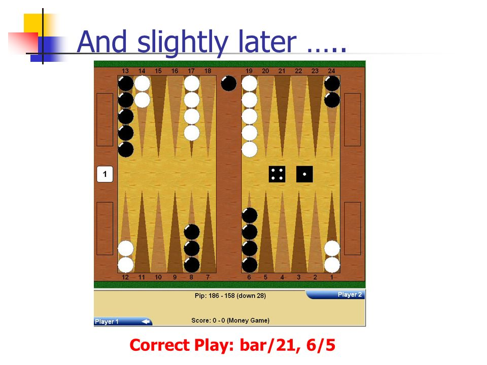 And slightly later ….. Correct Play: bar/21, 6/5