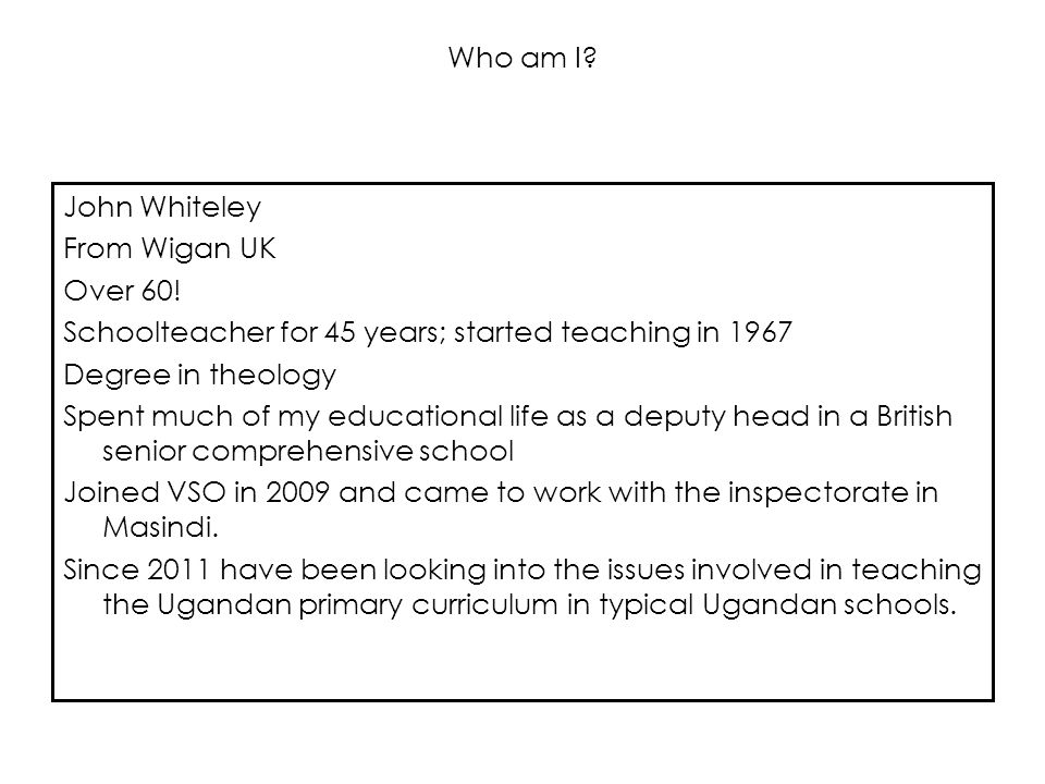 Who am I? John Whiteley From Wigan UK Over 60! Schoolteacher for 45 years; started teaching in 1967 Degree in theology Spent much of my educational li