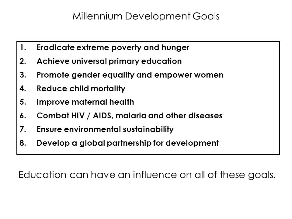 Millennium Development Goals 1.Eradicate extreme poverty and hunger 2.Achieve universal primary education 3.Promote gender equality and empower women
