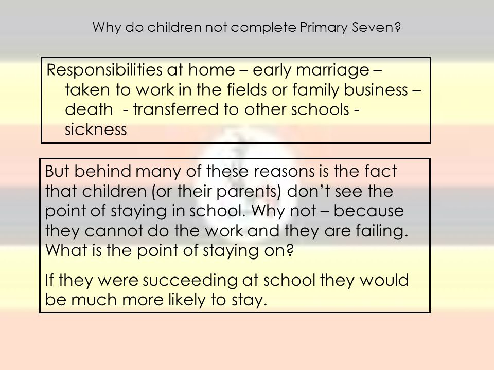 Why do children not complete Primary Seven? Responsibilities at home – early marriage – taken to work in the fields or family business – death - trans