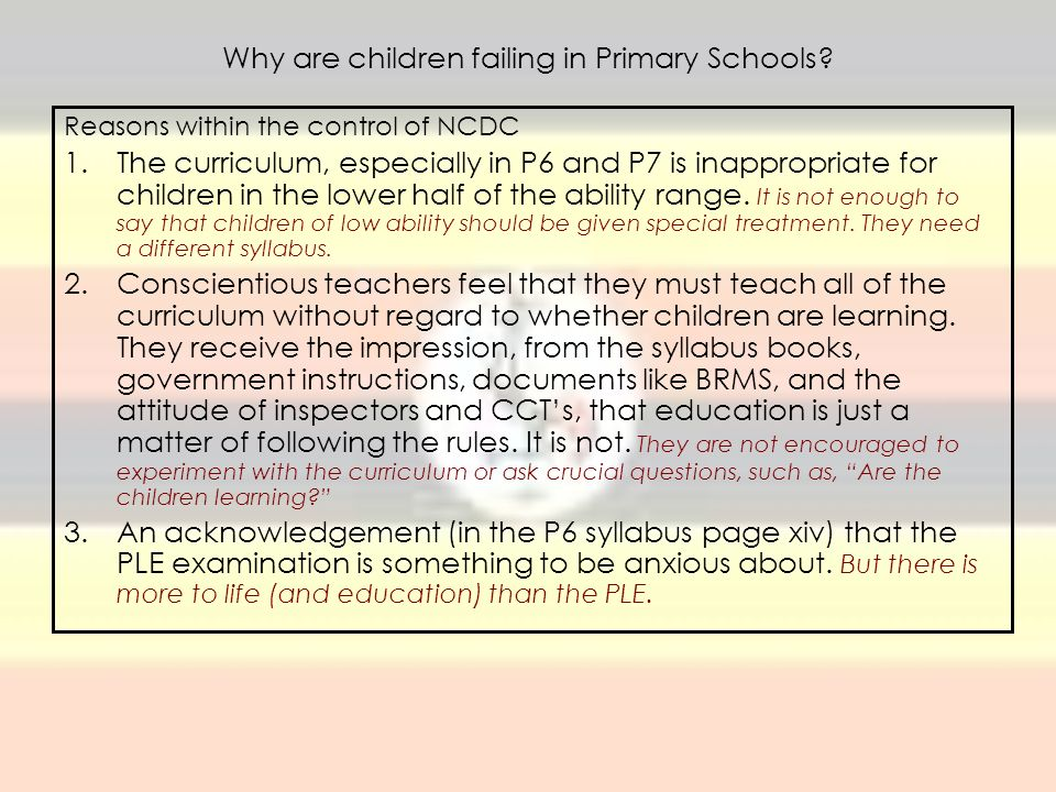 Why are children failing in Primary Schools? Reasons within the control of NCDC 1.The curriculum, especially in P6 and P7 is inappropriate for childre