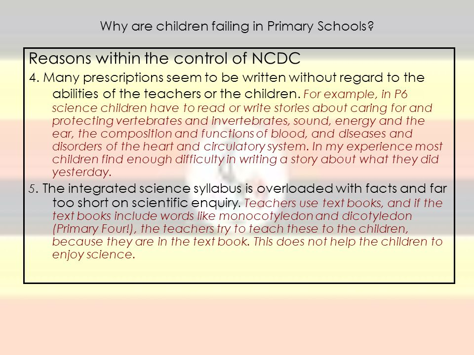 Why are children failing in Primary Schools? Reasons within the control of NCDC 4. Many prescriptions seem to be written without regard to the abiliti