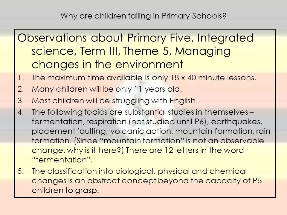 Why are children failing in Primary Schools? Observations about Primary Five, Integrated science, Term III, Theme 5, Managing changes in the environme