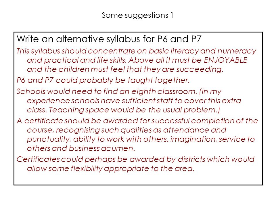 Some suggestions 1 Write an alternative syllabus for P6 and P7 This syllabus should concentrate on basic literacy and numeracy and practical and life