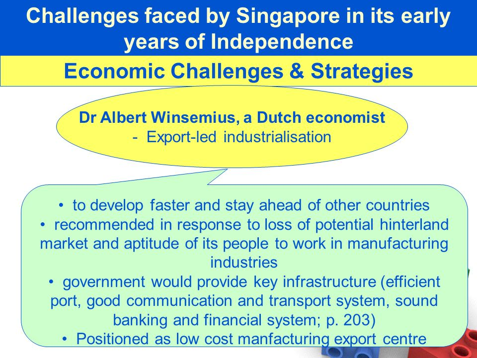 Challenges faced by Singapore in its early years of Independence Economic Challenges & Strategies Dr Albert Winsemius, a Dutch economist - Export-led