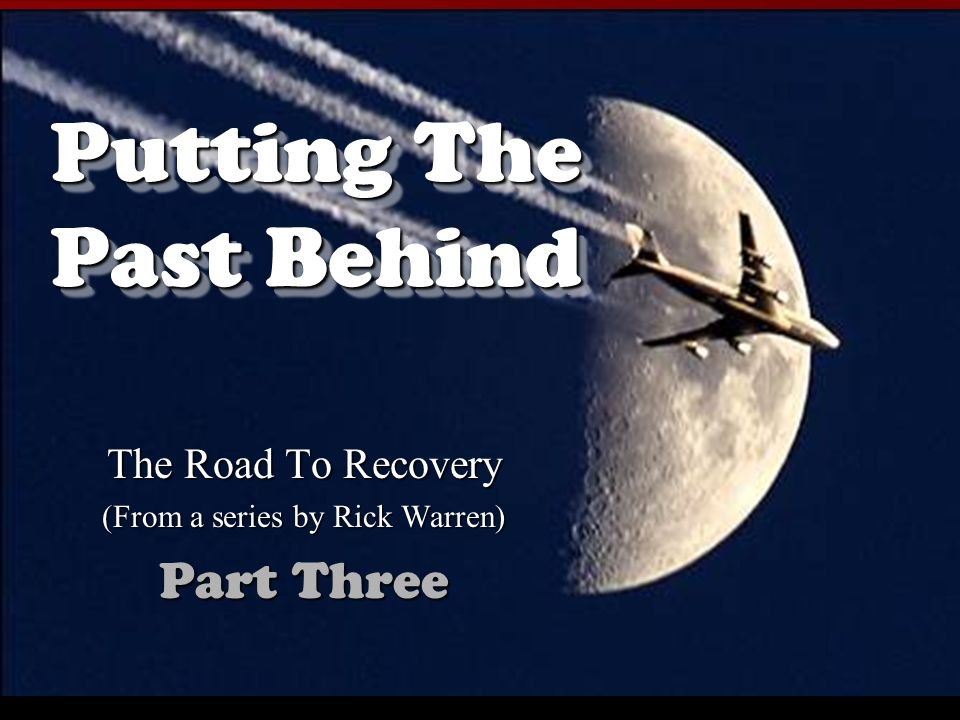 Putting The Past Behind The Road To Recovery (From a series by Rick Warren) Part Three