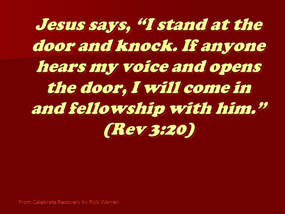 From Celebrate Recovery by Rick Warren Jesus says, I stand at the door and knock.