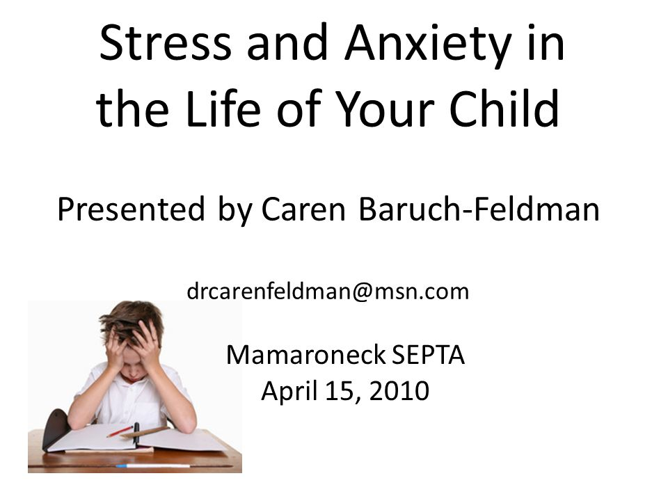 Stress and Anxiety in the Life of Your Child Presented by Caren Baruch-Feldman Mamaroneck SEPTA April 15, 2010