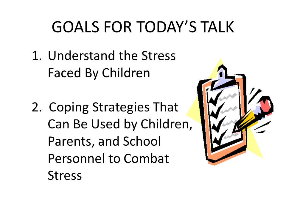 GOALS FOR TODAYS TALK 1.Understand the Stress Faced By Children 2.